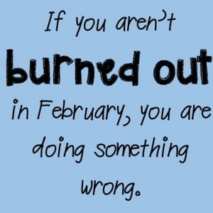If You Aren't Burned out in February, You're Doing Something Wrong