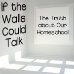 If the Walls Could Talk: The Truth about Our Homeschool