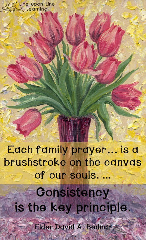 Each family prayer… is a brushstroke on the canvas of our souls. Consistency is the key principle. Elder David A. Bednar